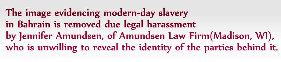 The image evidencing modern-day slavery in Bahrain has been temporarily removed due to legal harassment by Amundsen Law Firm, (Madison, WI), who is unwilling to reveal the identity of the parties behind it.